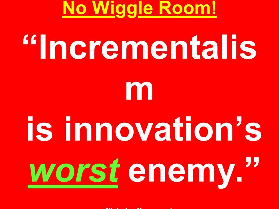 No Wiggle Room! Incrementalis m is innovation's worst enemy. Nicholas Negroponte