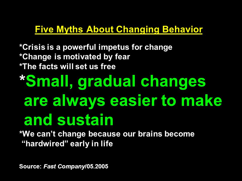 Five Myths About Changing Behavior *Crisis is a powerful impetus for change *Change is motivated by fear *The facts will set us free *Small, gradual changes are always easier to make and sustain *We can't change because our brains become hardwired early in life Source: Fast Company/05.2005