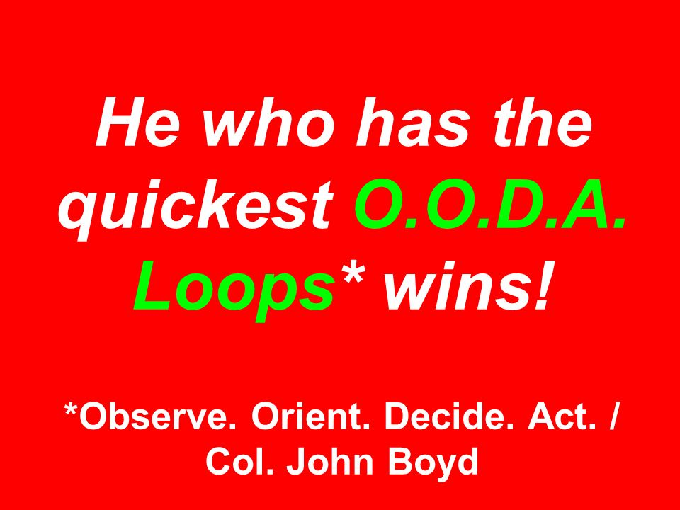 He who has the quickest O.O.D.A. Loops* wins! *Observe. Orient. Decide. Act. / Col. John Boyd