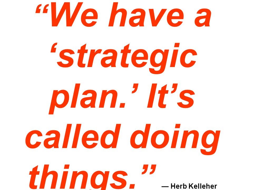 We have a 'strategic plan.' It's called doing things. — Herb Kelleher