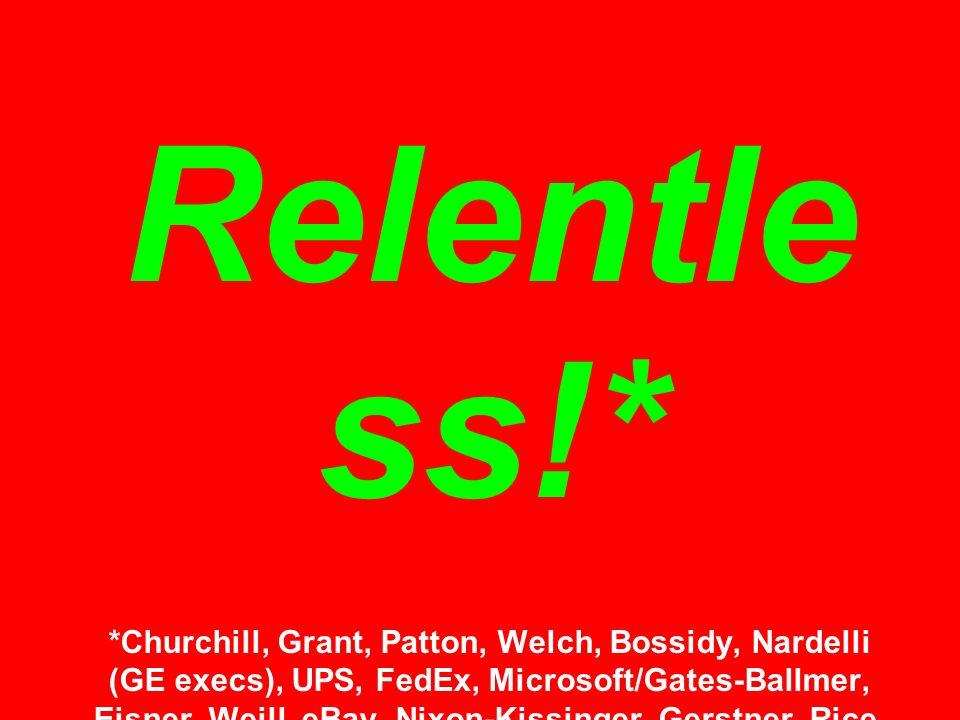Relentle ss!* *Churchill, Grant, Patton, Welch, Bossidy, Nardelli (GE execs), UPS, FedEx, Microsoft/Gates-Ballmer, Eisner, Weill, eBay, Nixon-Kissinger, Gerstner, Rice, Jordan, Armstrong