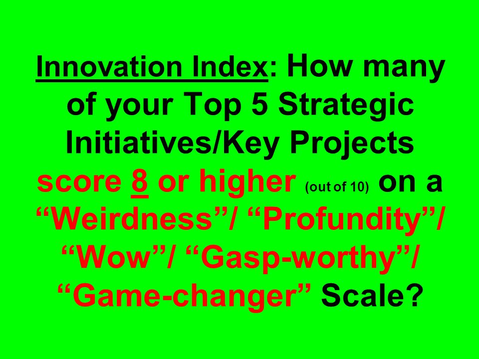 Innovation Index: How many of your Top 5 Strategic Initiatives/Key Projects score 8 or higher (out of 10) on a Weirdness / Profundity / Wow / Gasp-worthy / Game-changer Scale