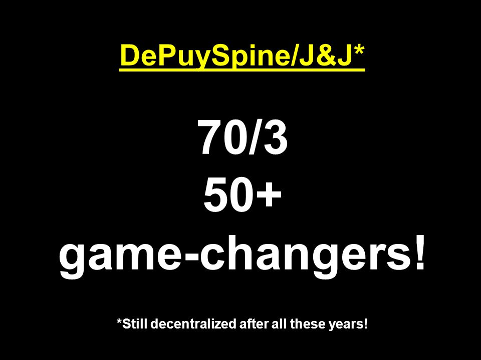 DePuySpine/J&J* 70/3 50+ game-changers! *Still decentralized after all these years!