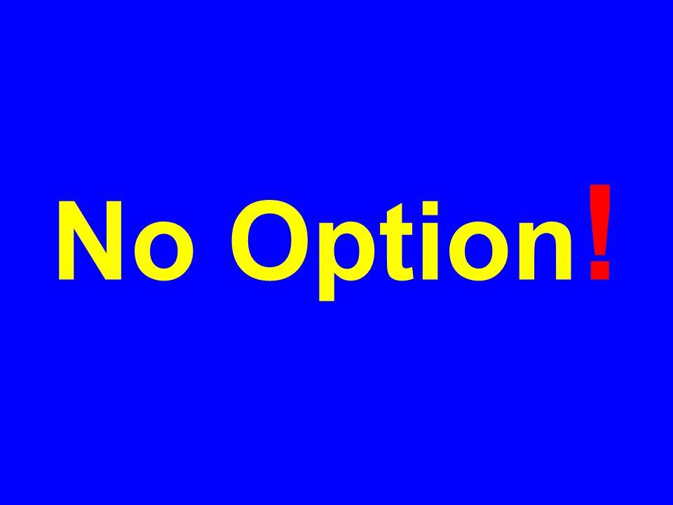 No Option !