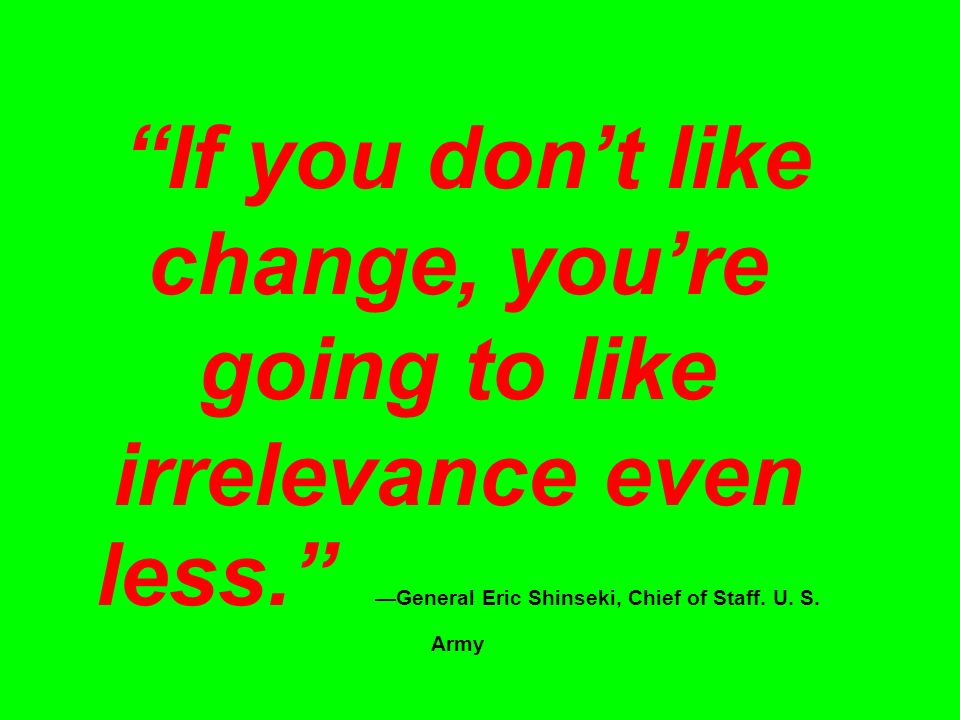 If you don't like change, you're going to like irrelevance even less. —General Eric Shinseki, Chief of Staff.