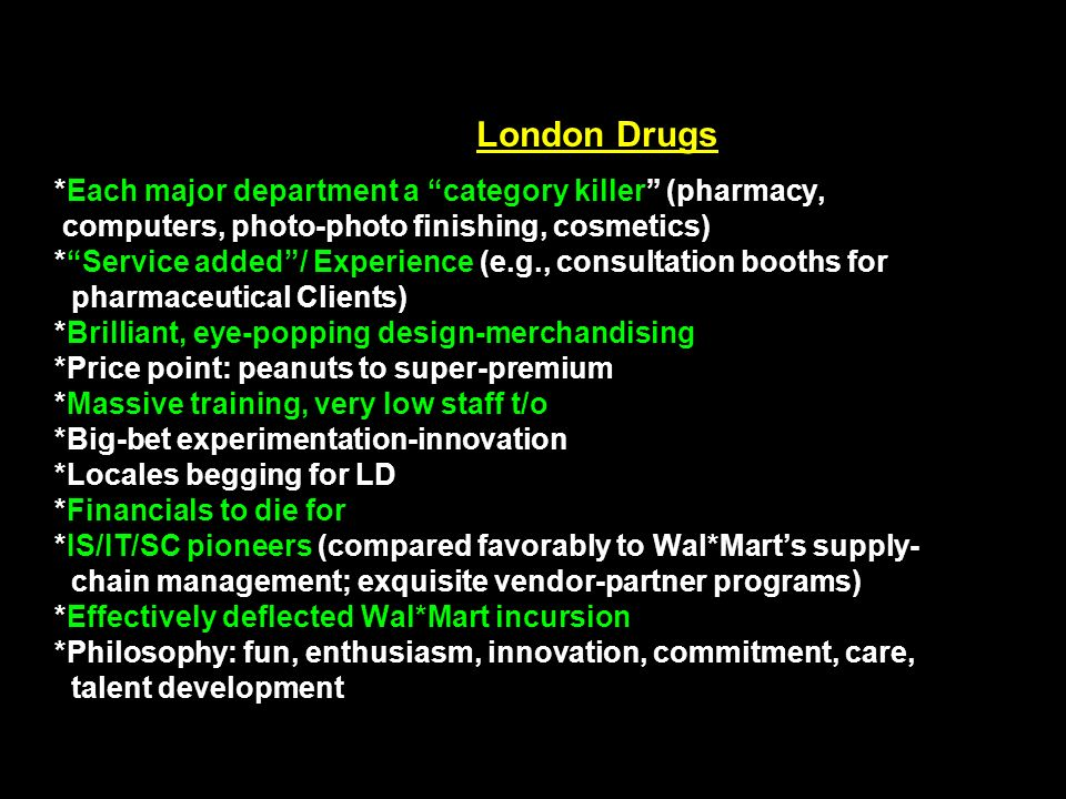 London Drugs *Each major department a category killer (pharmacy, computers, photo-photo finishing, cosmetics) * Service added / Experience (e.g., consultation booths for pharmaceutical Clients) *Brilliant, eye-popping design-merchandising *Price point: peanuts to super-premium *Massive training, very low staff t/o *Big-bet experimentation-innovation *Locales begging for LD *Financials to die for *IS/IT/SC pioneers (compared favorably to Wal*Mart's supply- chain management; exquisite vendor-partner programs) *Effectively deflected Wal*Mart incursion *Philosophy: fun, enthusiasm, innovation, commitment, care, talent development
