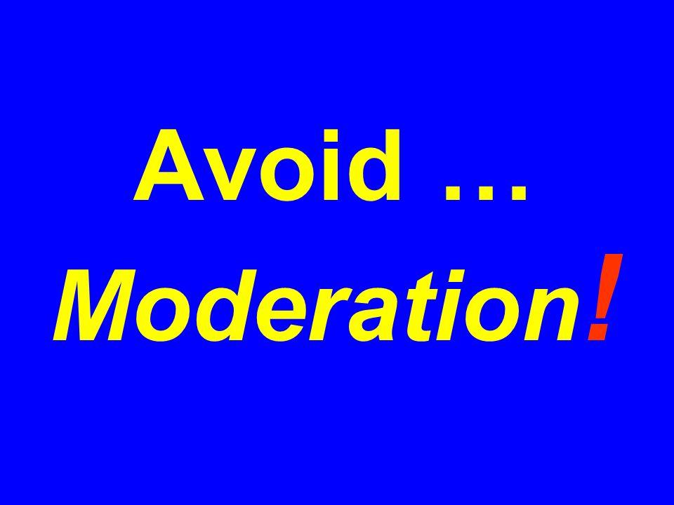 Avoid … Moderation !