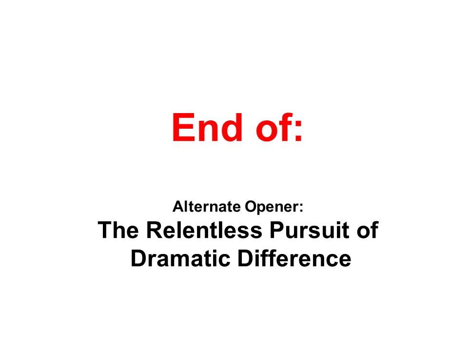 End of: Alternate Opener: The Relentless Pursuit of Dramatic Difference