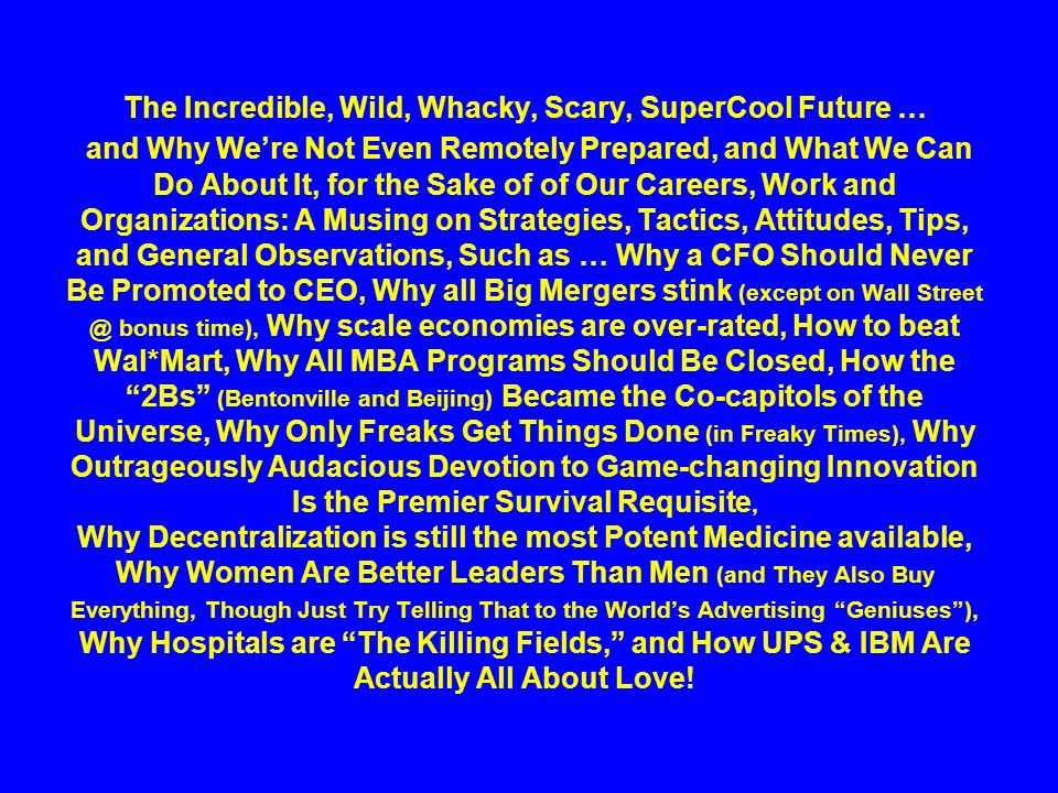 The Incredible, Wild, Whacky, Scary, SuperCool Future … and Why We're Not Even Remotely Prepared, and What We Can Do About It, for the Sake of of Our Careers, Work and Organizations: A Musing on Strategies, Tactics, Attitudes, Tips, and General Observations, Such as … Why a CFO Should Never Be Promoted to CEO, Why all Big Mergers stink (except on Wall Street @ bonus time), Why scale economies are over-rated, How to beat Wal*Mart, Why All MBA Programs Should Be Closed, How the 2Bs (Bentonville and Beijing) Became the Co-capitols of the Universe, Why Only Freaks Get Things Done (in Freaky Times), Why Outrageously Audacious Devotion to Game-changing Innovation Is the Premier Survival Requisite, Why Decentralization is still the most Potent Medicine available, Why Women Are Better Leaders Than Men (and They Also Buy Everything, Though Just Try Telling That to the World's Advertising Geniuses ), Why Hospitals are The Killing Fields, and How UPS & IBM Are Actually All About Love!