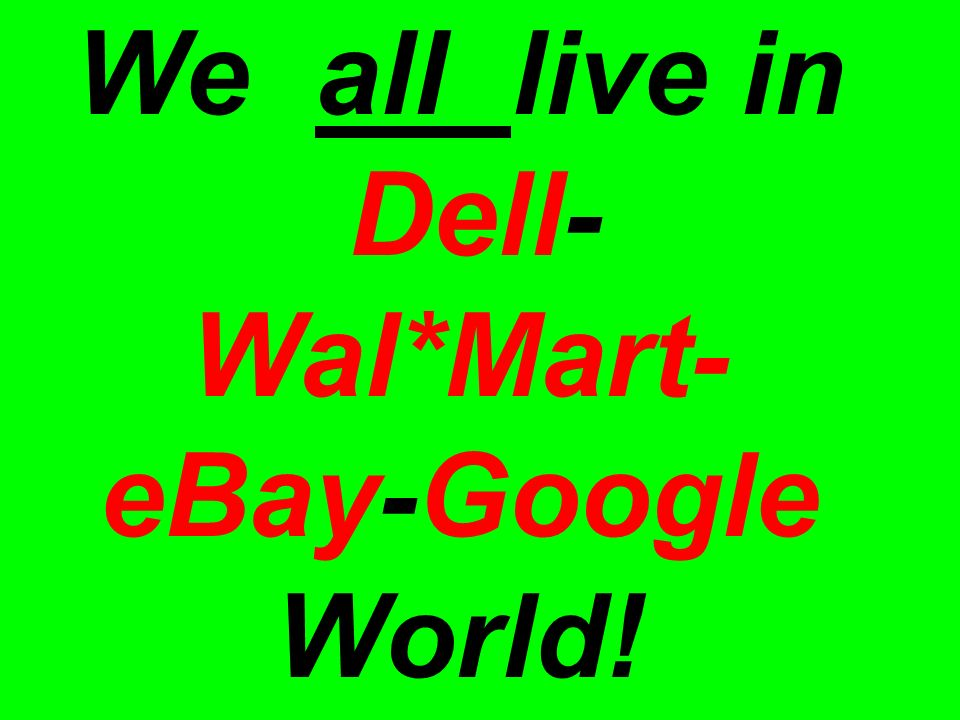 We all live in Dell- Wal*Mart- eBay-Google World!