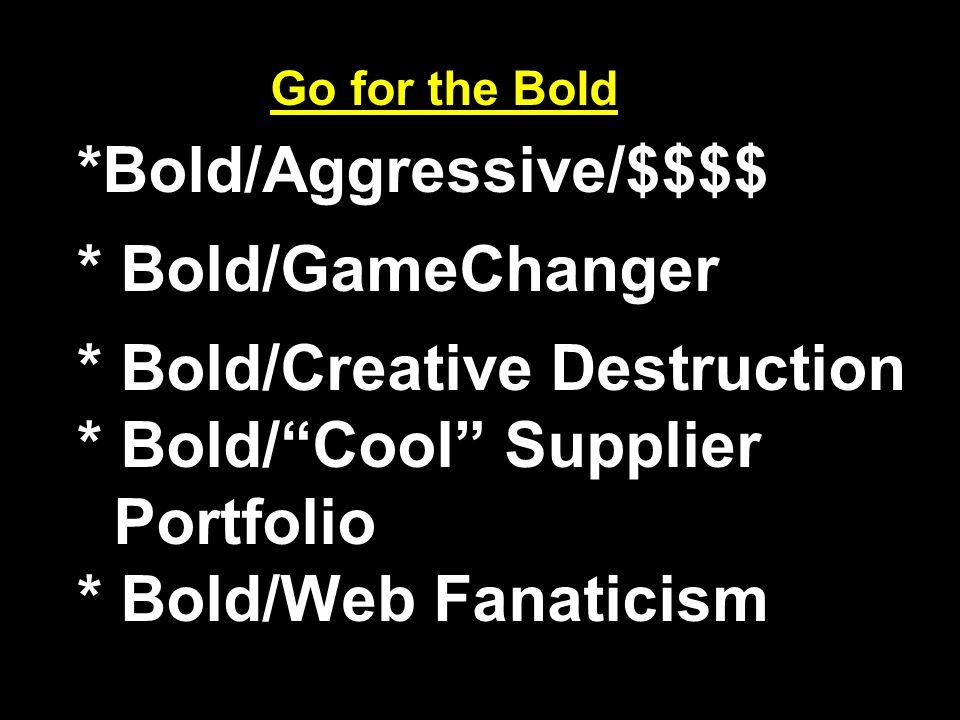 Go for the Bold *Bold/Aggressive/$$$$ * Bold/GameChanger * Bold/Creative Destruction * Bold/ Cool Supplier Portfolio * Bold/Web Fanaticism