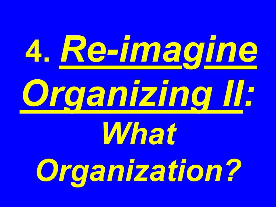 4. Re-imagine Organizing II: What Organization