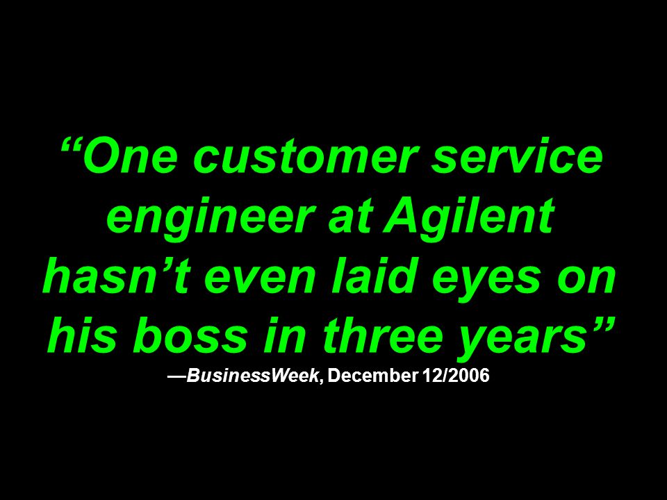 One customer service engineer at Agilent hasn't even laid eyes on his boss in three years —BusinessWeek, December 12/2006