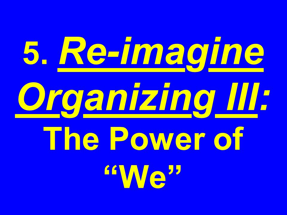 5. Re-imagine Organizing III: The Power of We