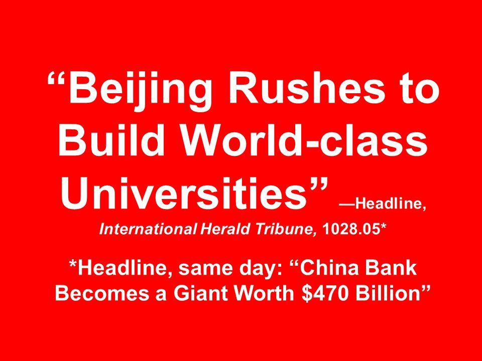 Beijing Rushes to Build World-class Universities —Headline, International Herald Tribune, 1028.05* *Headline, same day: China Bank Becomes a Giant Worth $470 Billion