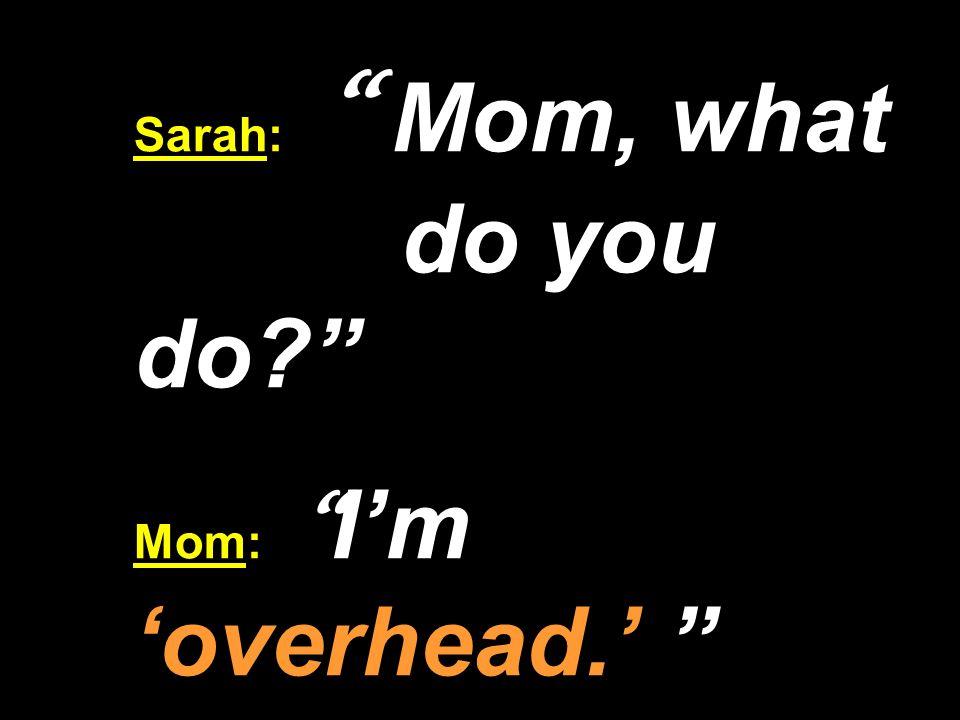Sarah: Mom, what do you do Mom: I'm 'overhead.'