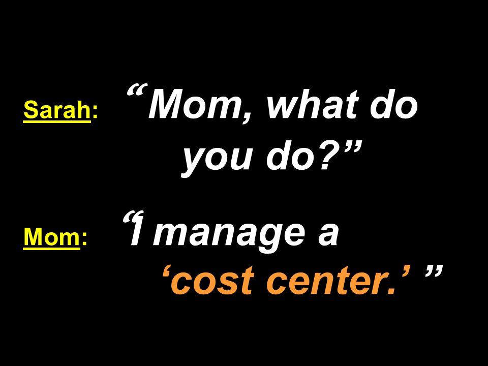 Sarah: Mom, what do you do Mom: I manage a 'cost center.'