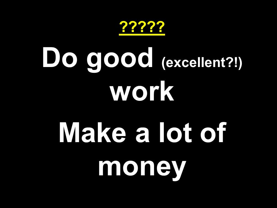 Do good (excellent !) work Make a lot of money