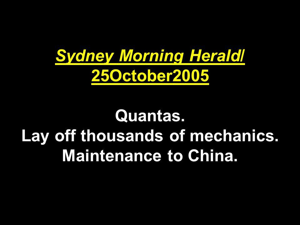 Sydney Morning Herald/ 25October2005 Quantas. Lay off thousands of mechanics. Maintenance to China.