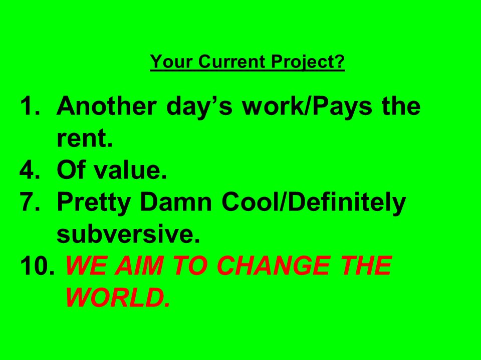 Your Current Project. 1. Another day's work/Pays the rent.