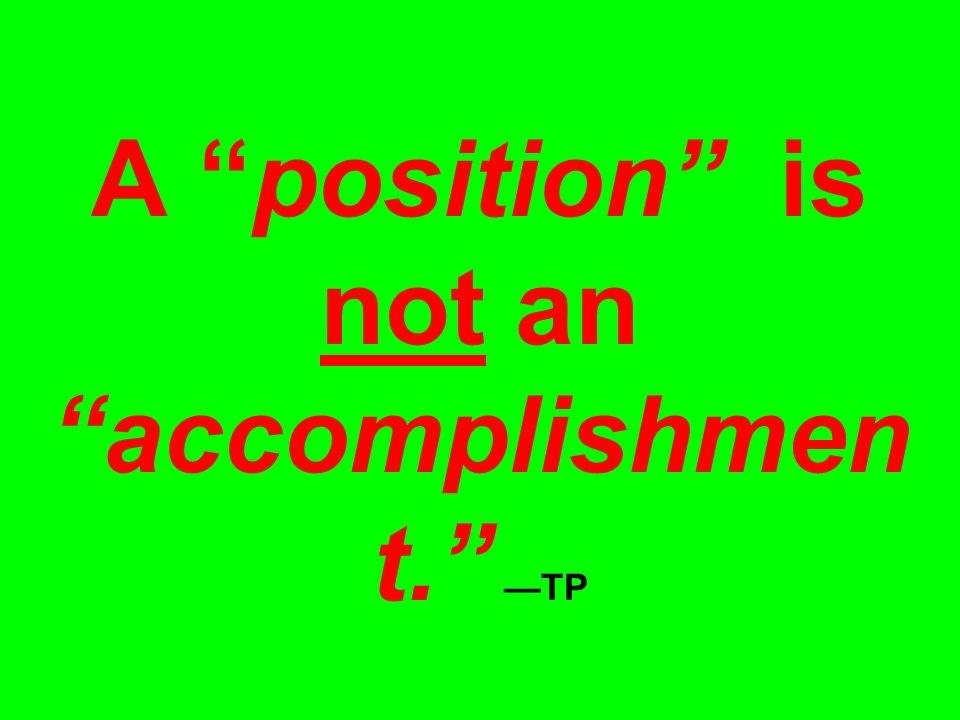 A position is not an accomplishmen t. —TP