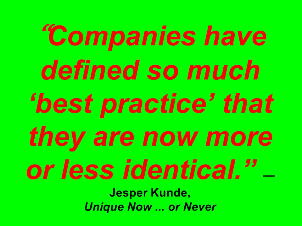 Companies have defined so much 'best practice' that they are now more or less identical. — Jesper Kunde, Unique Now...