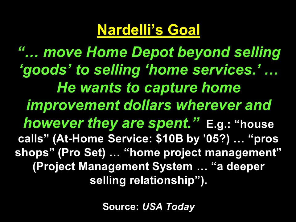 Nardelli's Goal … move Home Depot beyond selling 'goods' to selling 'home services.' … He wants to capture home improvement dollars wherever and however they are spent. E.g.: house calls (At-Home Service: $10B by '05 ) … pros shops (Pro Set) … home project management (Project Management System … a deeper selling relationship ).