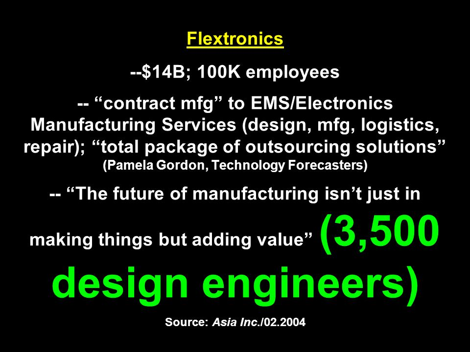 Flextronics --$14B; 100K employees -- contract mfg to EMS/Electronics Manufacturing Services (design, mfg, logistics, repair); total package of outsourcing solutions (Pamela Gordon, Technology Forecasters) -- The future of manufacturing isn't just in making things but adding value (3,500 design engineers) Source: Asia Inc./02.2004