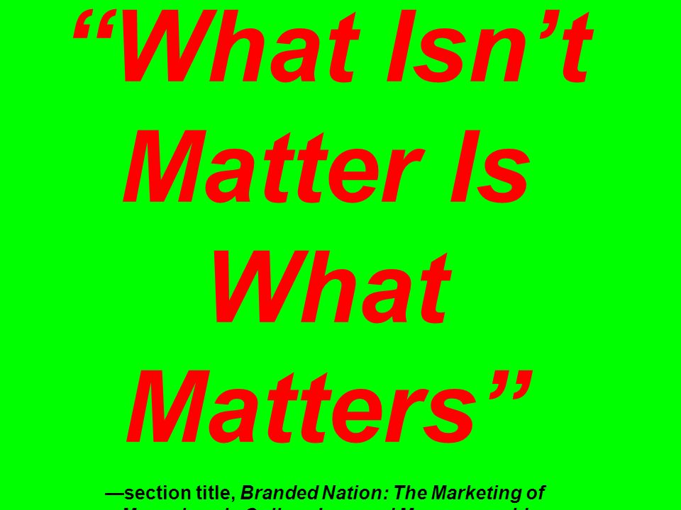What Isn't Matter Is What Matters —section title, Branded Nation: The Marketing of Megachurch, College Inc., and Museumworld, James Twitchell