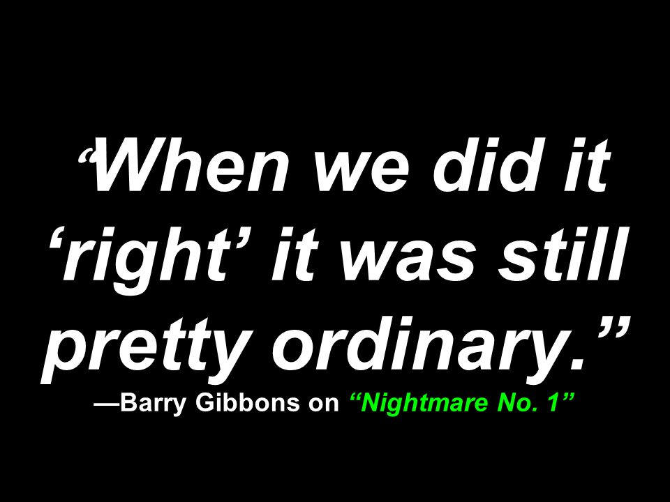 When we did it 'right' it was still pretty ordinary. —Barry Gibbons on Nightmare No. 1