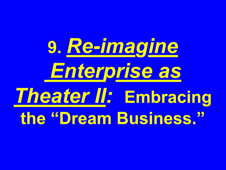 9. Re-imagine Enterprise as Theater II: Embracing the Dream Business.