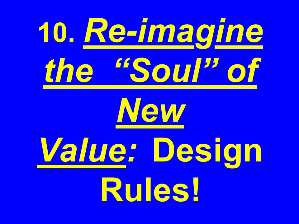 10. Re-imagine the Soul of New Value: Design Rules!