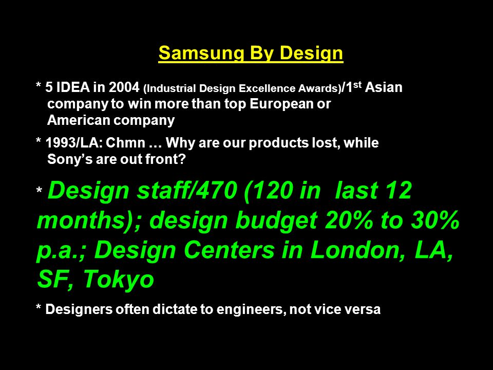 Samsung By Design * 5 IDEA in 2004 (Industrial Design Excellence Awards) /1 st Asian company to win more than top European or American company * 1993/LA: Chmn … Why are our products lost, while Sony's are out front.