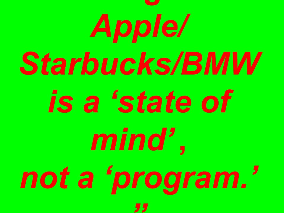 'Design' at Apple/ Starbucks/BMW is a 'state of mind', not a 'program.' —Tom Kelley/IDEO
