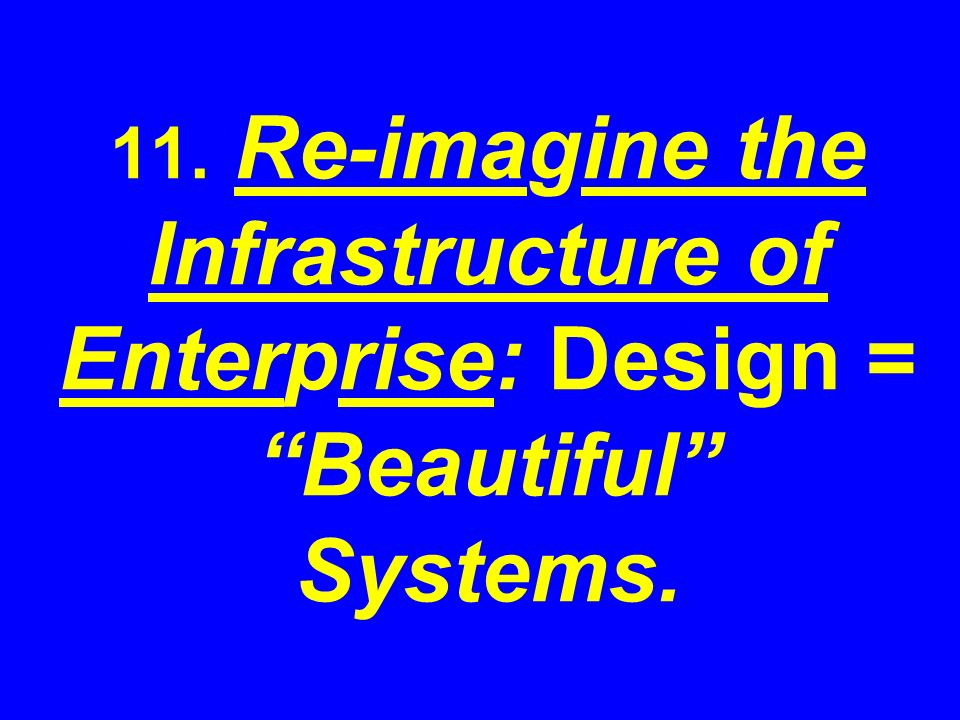 11. Re-imagine the Infrastructure of Enterprise: Design = Beautiful Systems.