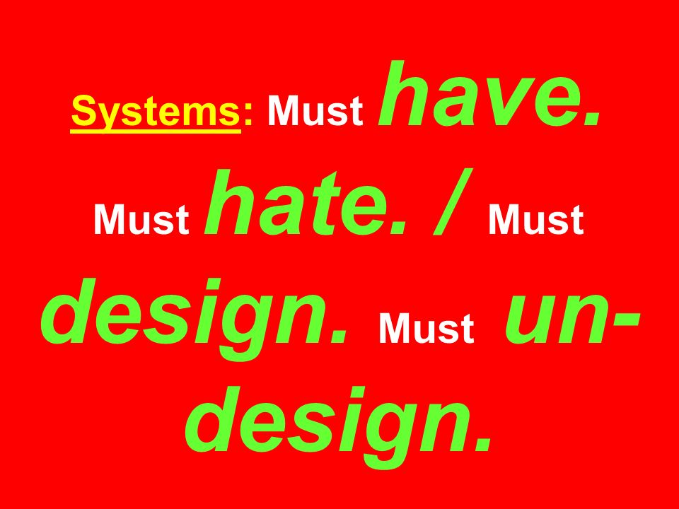 Systems: Must have. Must hate. / Must design. Must un- design.