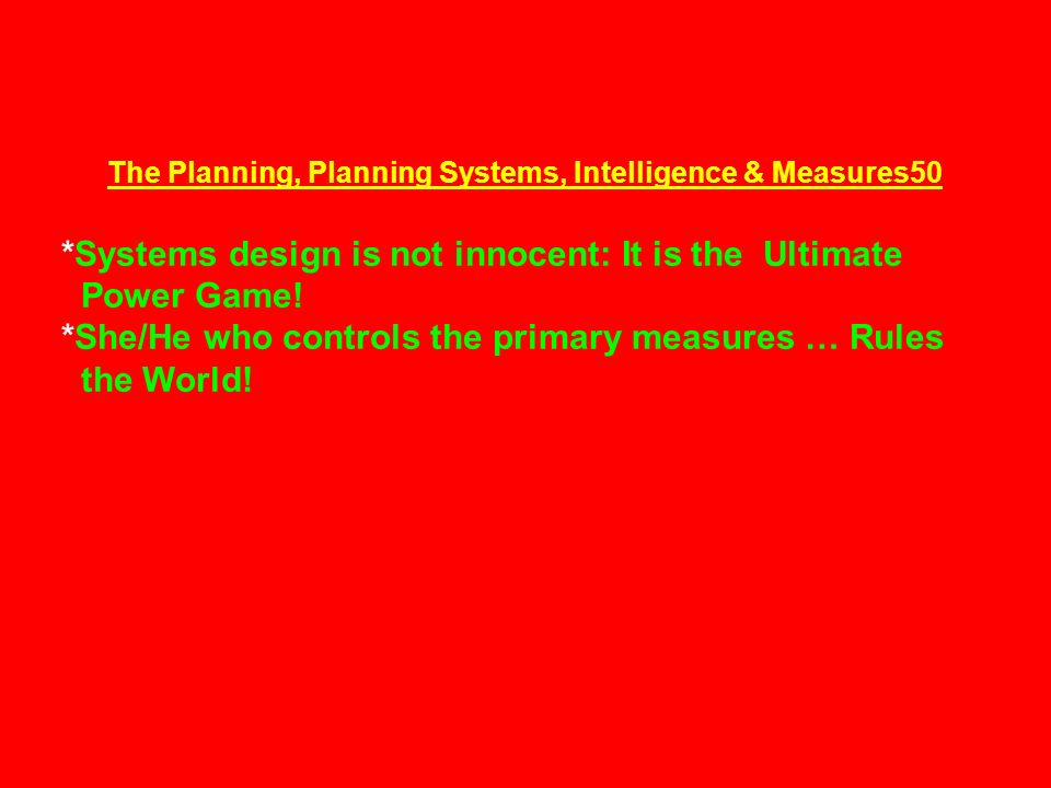 The Planning, Planning Systems, Intelligence & Measures50 *Systems design is not innocent: It is the Ultimate Power Game.