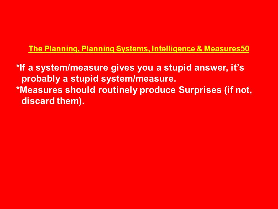 The Planning, Planning Systems, Intelligence & Measures50 *If a system/measure gives you a stupid answer, it's probably a stupid system/measure.