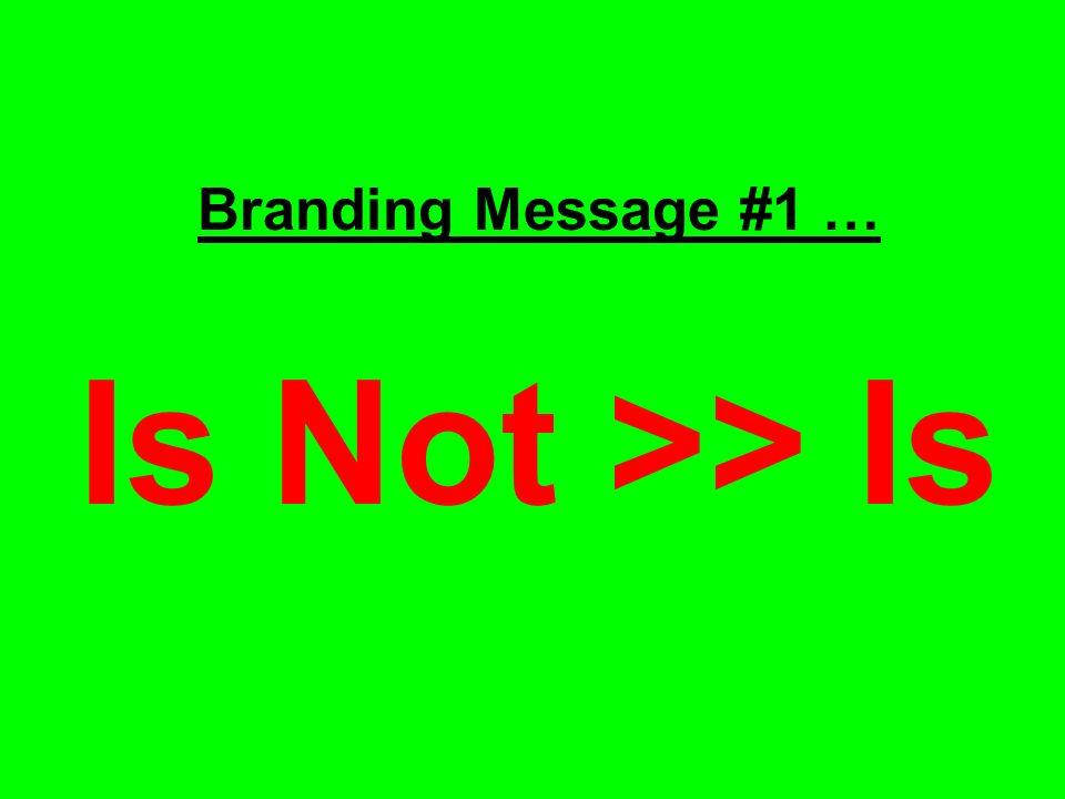 Branding Message #1 … Is Not >> Is
