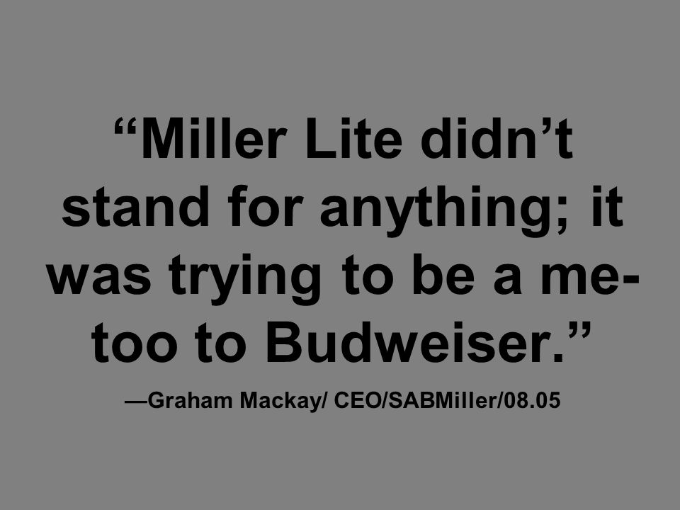Miller Lite didn't stand for anything; it was trying to be a me- too to Budweiser. —Graham Mackay/ CEO/SABMiller/08.05
