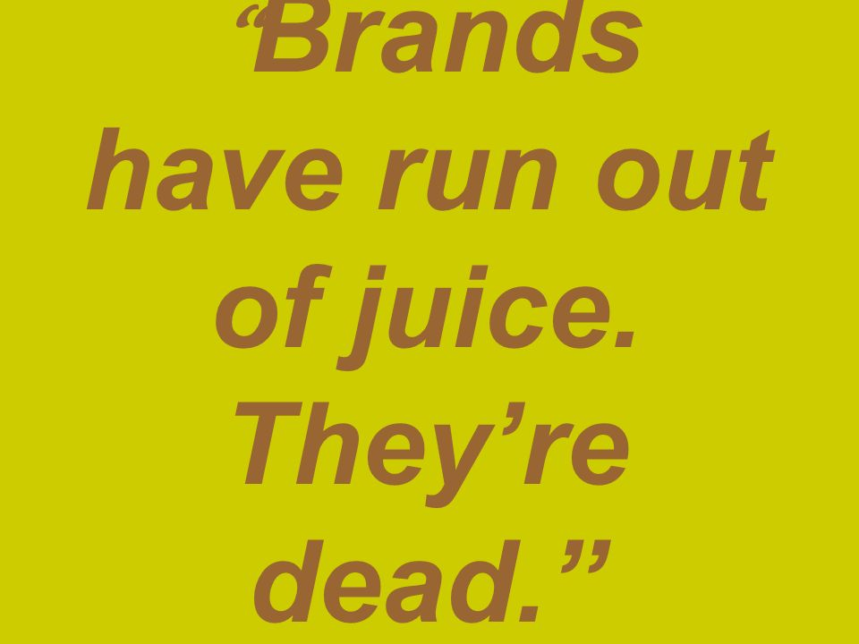 Brands have run out of juice. They're dead. —Kevin Roberts/Saatchi & Saatchi