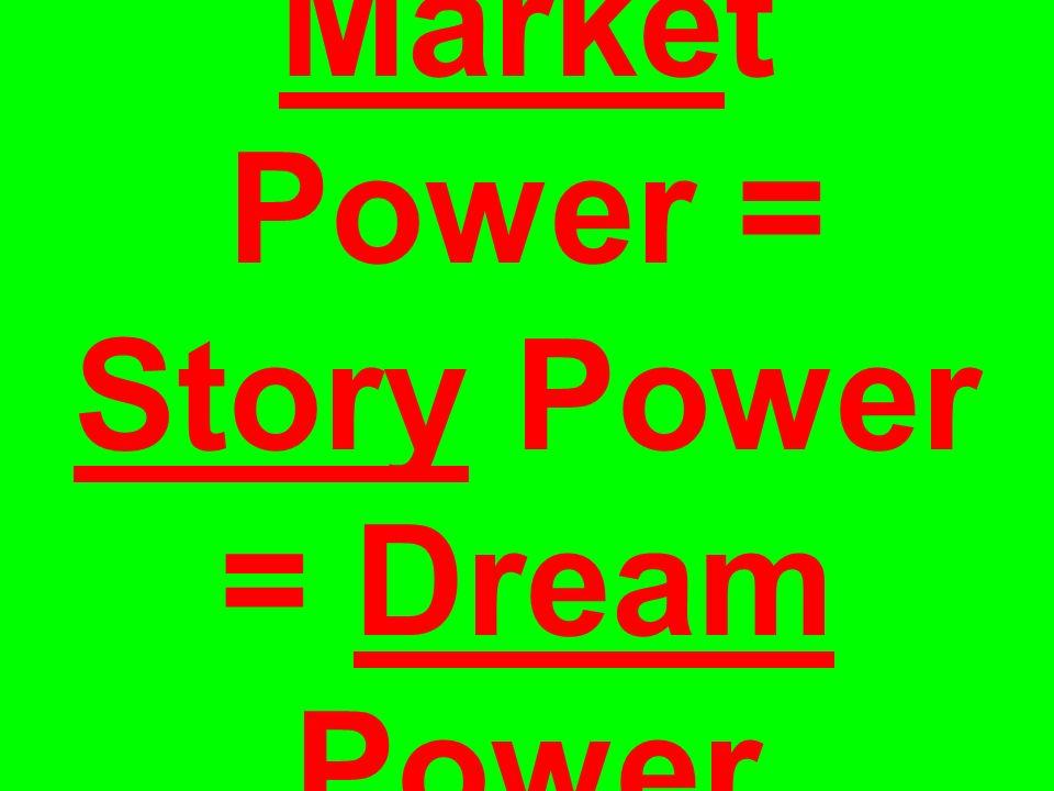 Market Power = Story Power = Dream Power