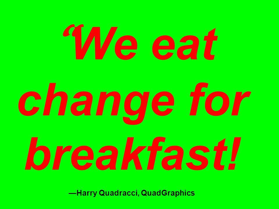 We eat change for breakfast! —Harry Quadracci, QuadGraphics