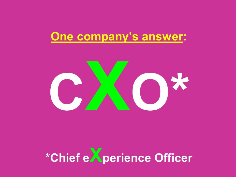One company's answer: C X O* *Chief e X perience Officer
