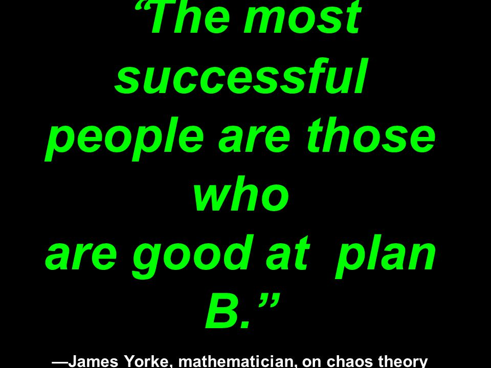 The most successful people are those who are good at plan B. —James Yorke, mathematician, on chaos theory in The New Scientist