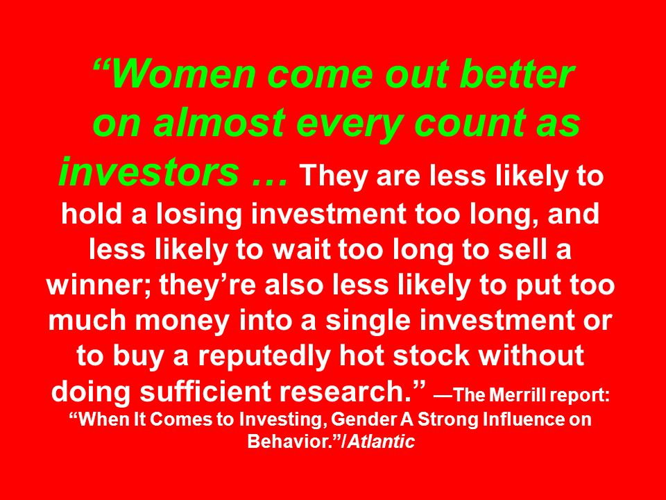Women come out better on almost every count as investors … They are less likely to hold a losing investment too long, and less likely to wait too long to sell a winner; they're also less likely to put too much money into a single investment or to buy a reputedly hot stock without doing sufficient research. —The Merrill report: When It Comes to Investing, Gender A Strong Influence on Behavior. /Atlantic