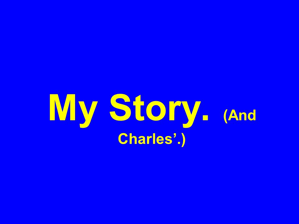 My Story. (And Charles'.)