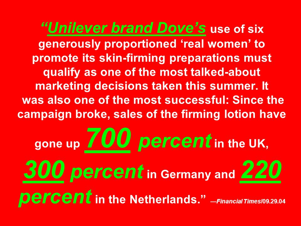 Unilever brand Dove's use of six generously proportioned 'real women' to promote its skin-firming preparations must qualify as one of the most talked-about marketing decisions taken this summer.