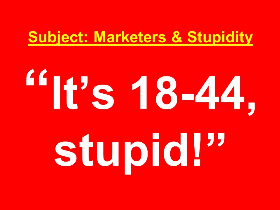 Subject: Marketers & Stupidity It's 18-44, stupid!