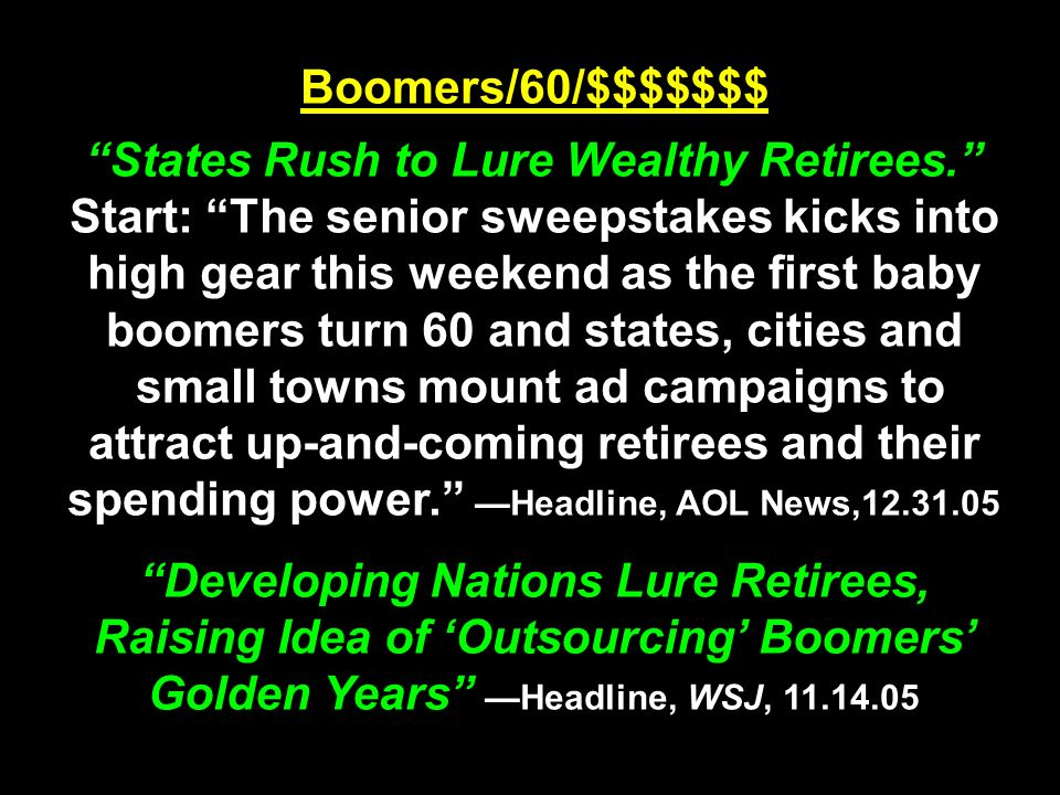 Boomers/60/$$$$$$$ States Rush to Lure Wealthy Retirees. Start: The senior sweepstakes kicks into high gear this weekend as the first baby boomers turn 60 and states, cities and small towns mount ad campaigns to attract up-and-coming retirees and their spending power. —Headline, AOL News,12.31.05 Developing Nations Lure Retirees, Raising Idea of 'Outsourcing' Boomers' Golden Years —Headline, WSJ, 11.14.05